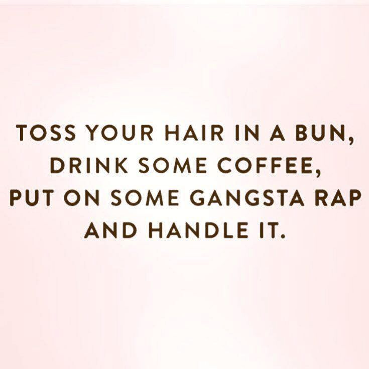 toss your hair in a bun, drink some coffee, put on some gangsta rap and handle it