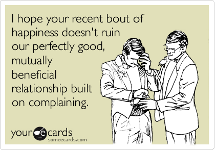 Funny Friendship Ecard: I hope your recent bout of happiness doesn't ruin our perfectly good, mutually beneficial relationship built on complaining.