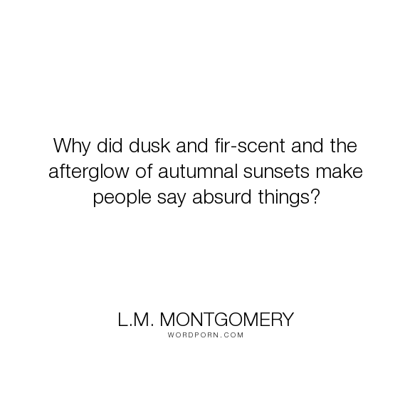 """L.M. Montgomery - """"Why did dusk and fir-scent and the afterglow of autumnal sunsets make people say..."""". love"""