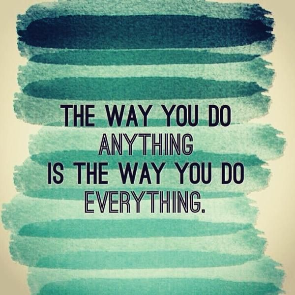 The Way You Do Anything Is The Way You Do Everything With Images