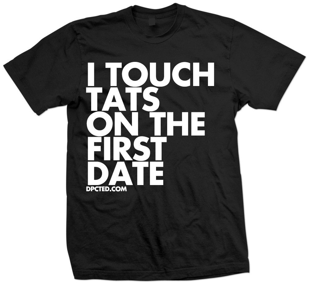I Touch Tats On The First Date Tee by Dpcted Apparel - LOL so true