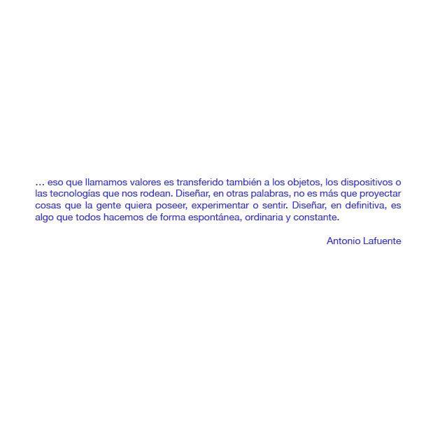 … eso que llamamos valores es transferido también a los objetos, los dispositivos o las tecnologías que nos rodean. Diseñar, en otras palabras, no es más que proyectar cosas que la gente quiera poseer, experimentar o sentir. Diseñar, en definitiva, es algo que todos hacemos de forma espontánea, ordinaria y constante. - Antonio Lafuente -