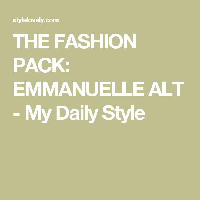 THE FASHION PACK: EMMANUELLE ALT - My Daily Style
