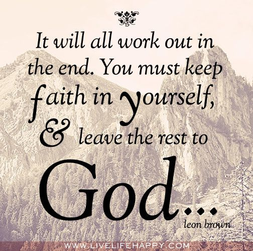 It will all work out in the end. You must keep faith in yourself, and leave  the rest to God. -Leon Brown | Live life happy, Faith, Keep the faith