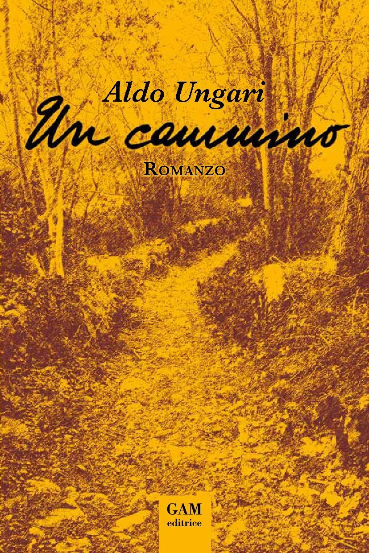 Ungari, Aldo - Un cammino - 10 maggio 2017 - Incontro con l'autore