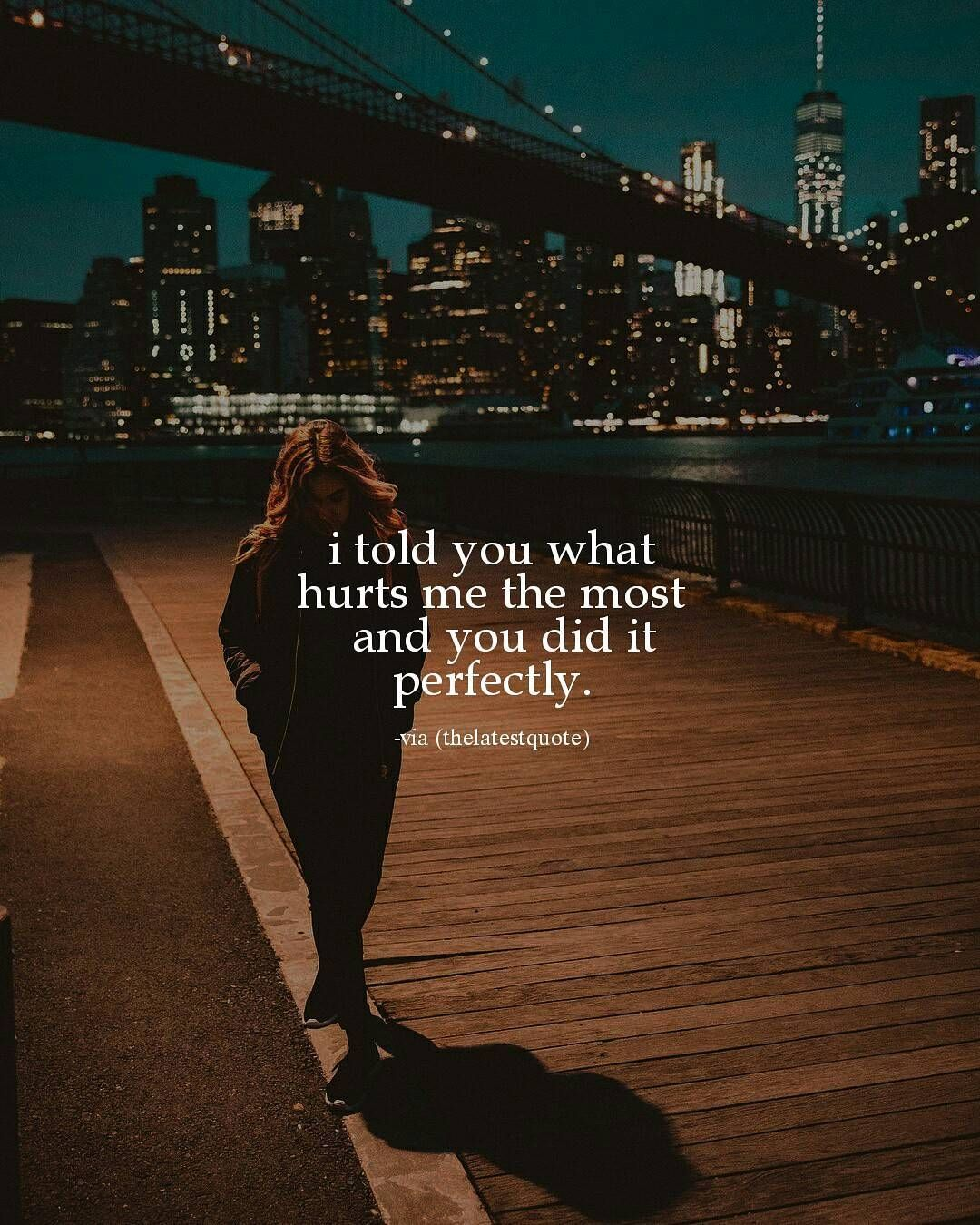 I Told You What Hurts Me The Most And You Did It Perfectly