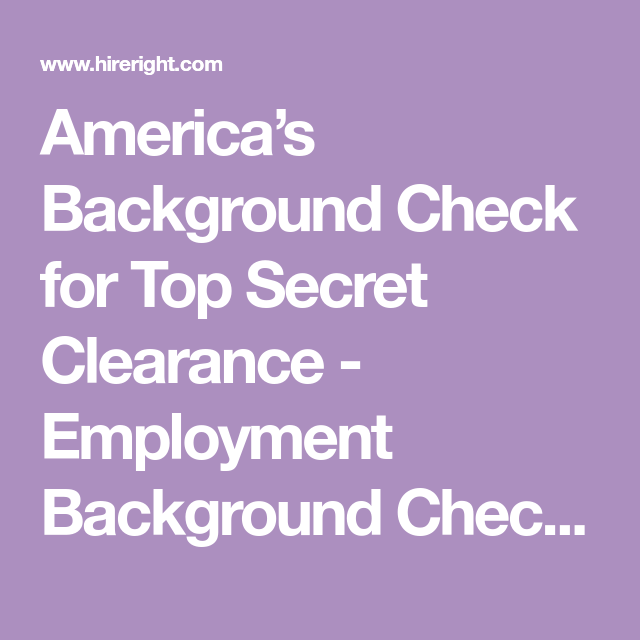 America S Background Check For Top Secret Clearance Employment Background Check Blog Hireright Employment Background Check Background Check Secret