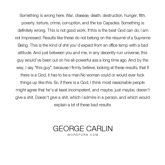 """George Carlin - """"Something is wrong here. War, disease, death, destruction, hunger, filth, poverty,..."""". humor, god, atheism"""