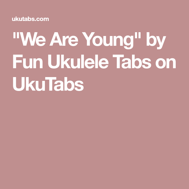 We Are Young By Fun Ukulele Tabs On Ukutabs Ukulele Pinterest