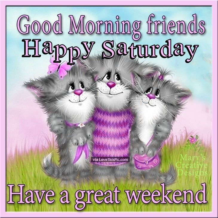 good morning friends happy saturday have a great weekend