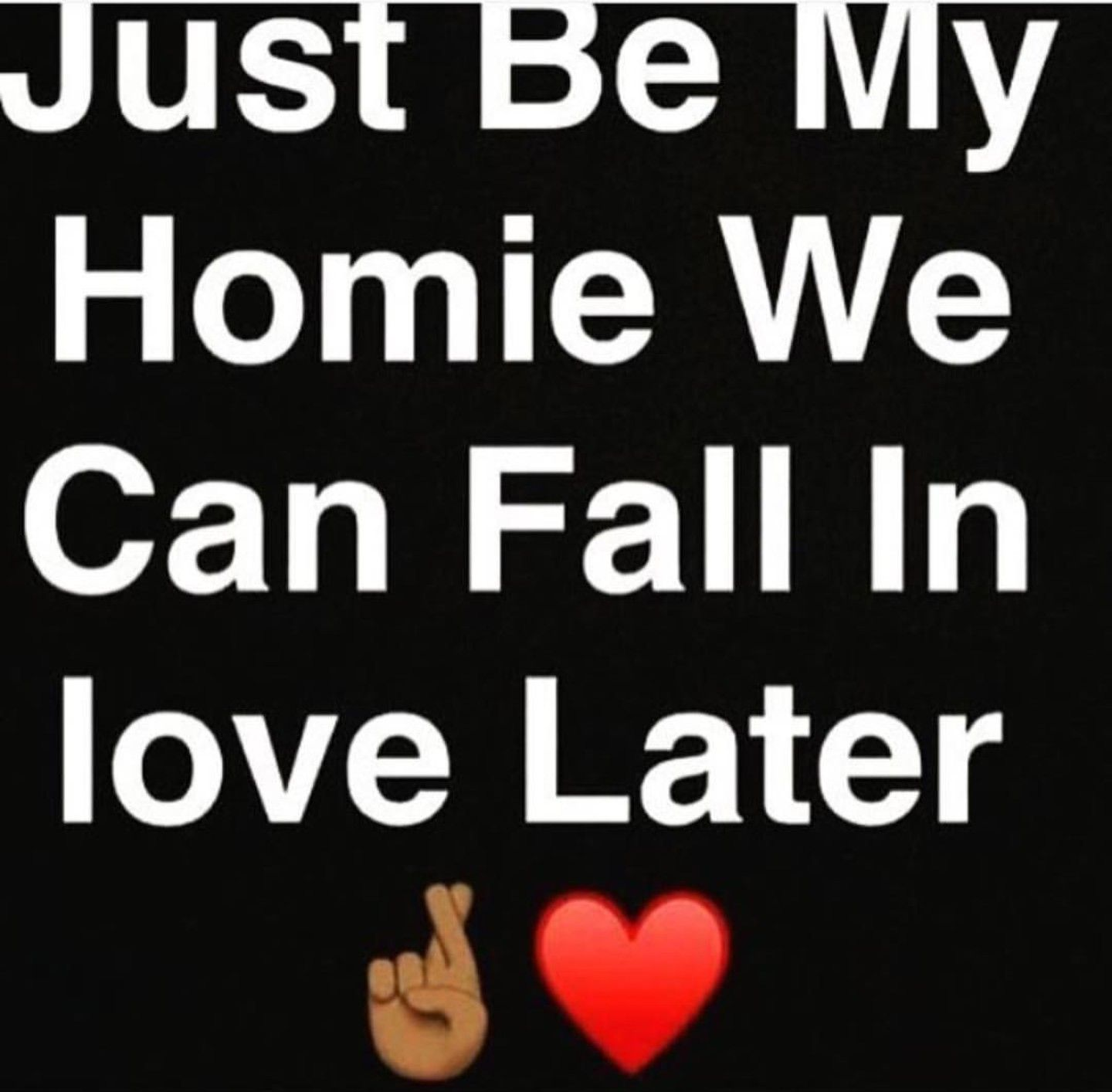 Just Be My Homie We Can Fall In Love Later Life Quotes True Words Status Quotes