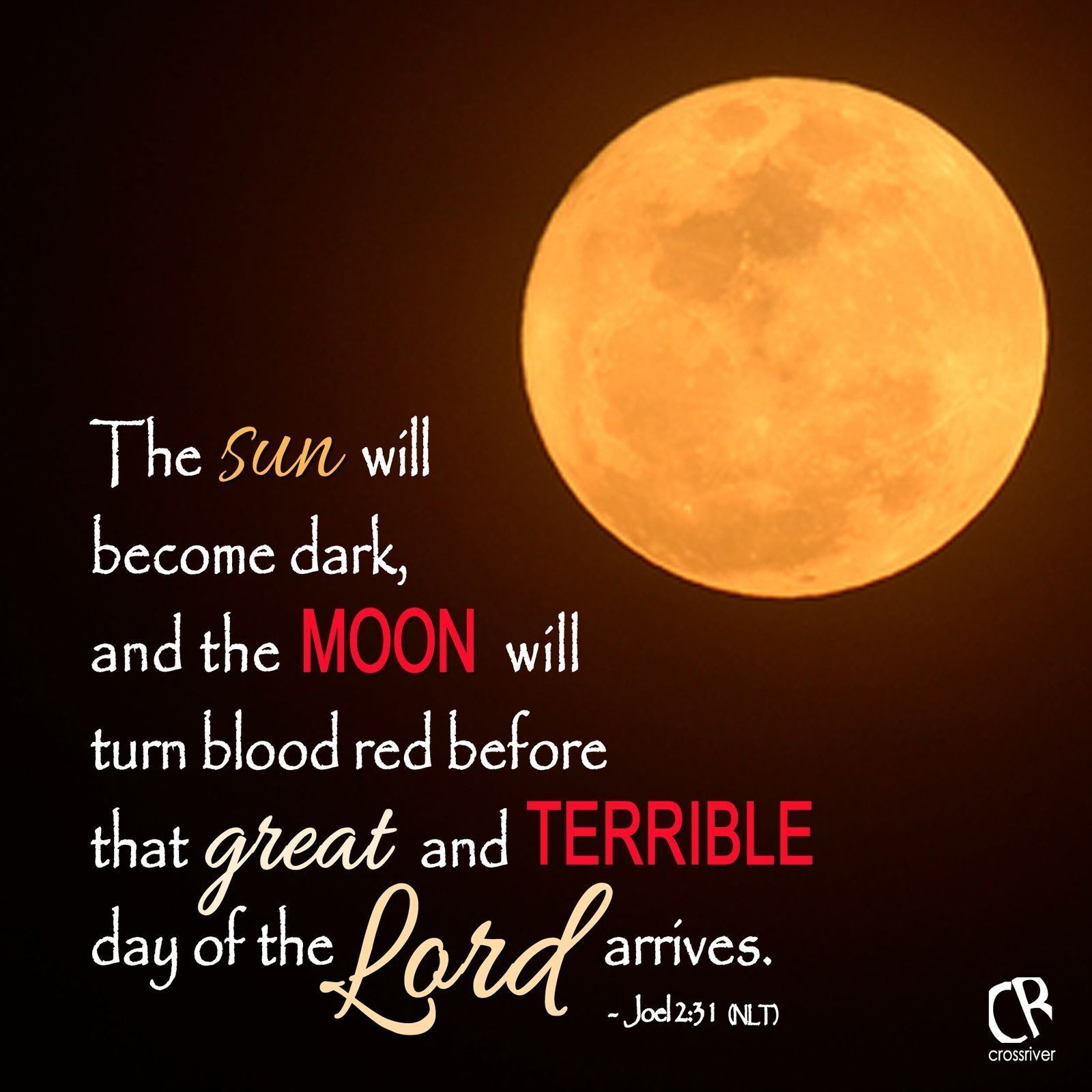 The sun will become dark, and the moon will turn blood red before that great and terrible day of the Lord arrives. - Joel 2:31 #NLT #Bible verse | CrossRiverMedia.com
