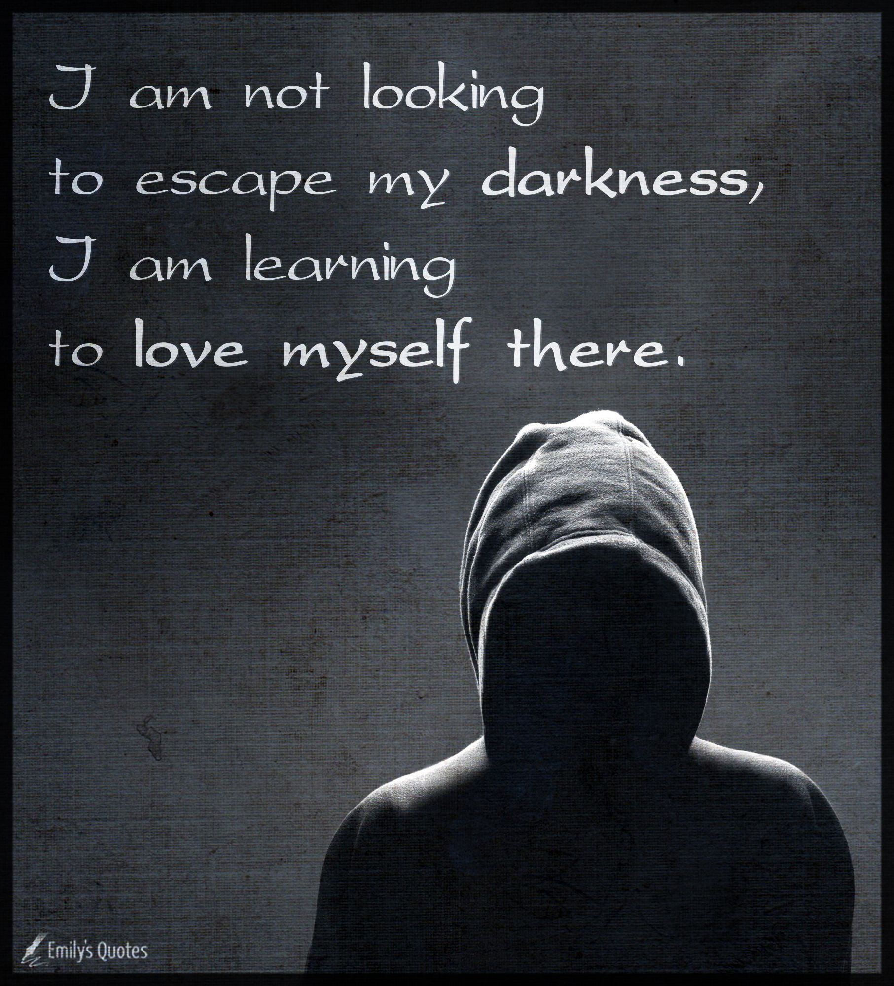 I Am Not Looking To Escape My Darkness I Am Learning To Love Myself There Popular Inspirational Quotes At Emilysquotes Learn To Love Love Me Quotes My Love