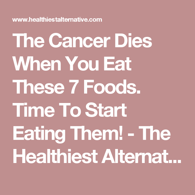 The Cancer Dies When You Eat These 7 Foods. Time To Start Eating Them! - The Healthiest Alternative