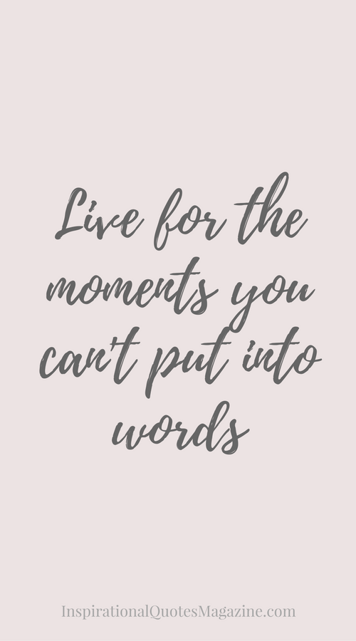 Live For The Moments You Can T Put Into Words Timely Thoughts