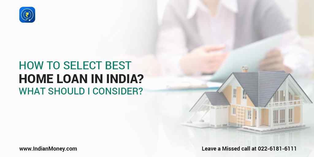 How To Select The Best Home Loan In India What Should I Consider