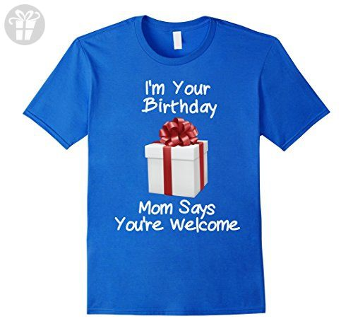 Mens Funny Im Your Birthday Gift Mom Says Youre Welcome T Shirt XL Royal Blue