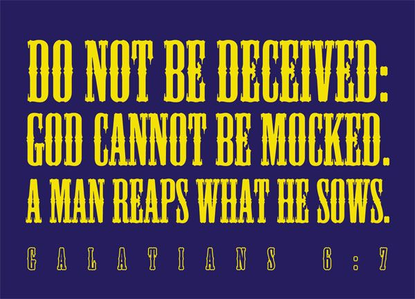 Galatians 6:7 - Do not be deceived: God cannot be mocked ...