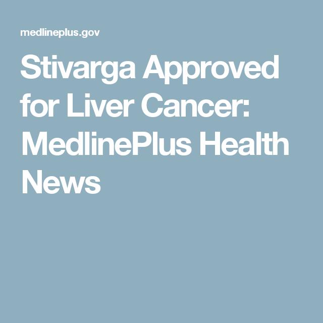 Stivarga Approved for Liver Cancer: MedlinePlus Health News