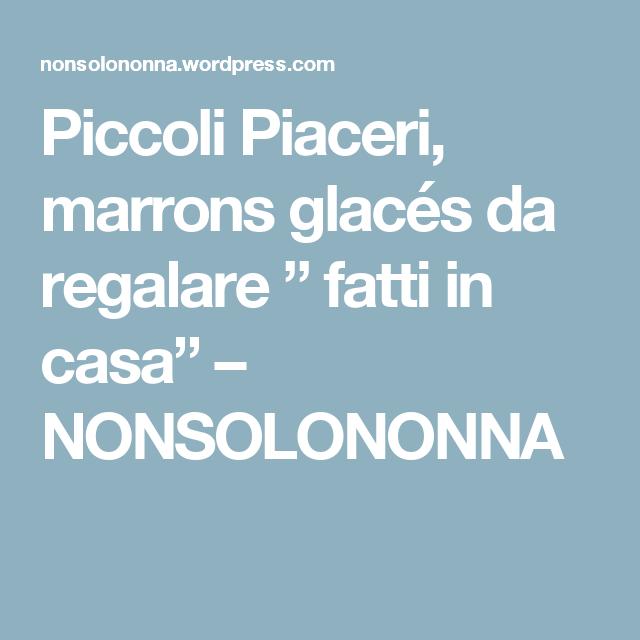 """Piccoli Piaceri, marrons glacés da regalare """" fatti in casa"""" – NONSOLONONNA"""