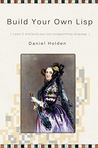 Amazon Com Build Your Own Lisp 9781501006623 Mr Daniel Holden Books Books Lisp Learn C