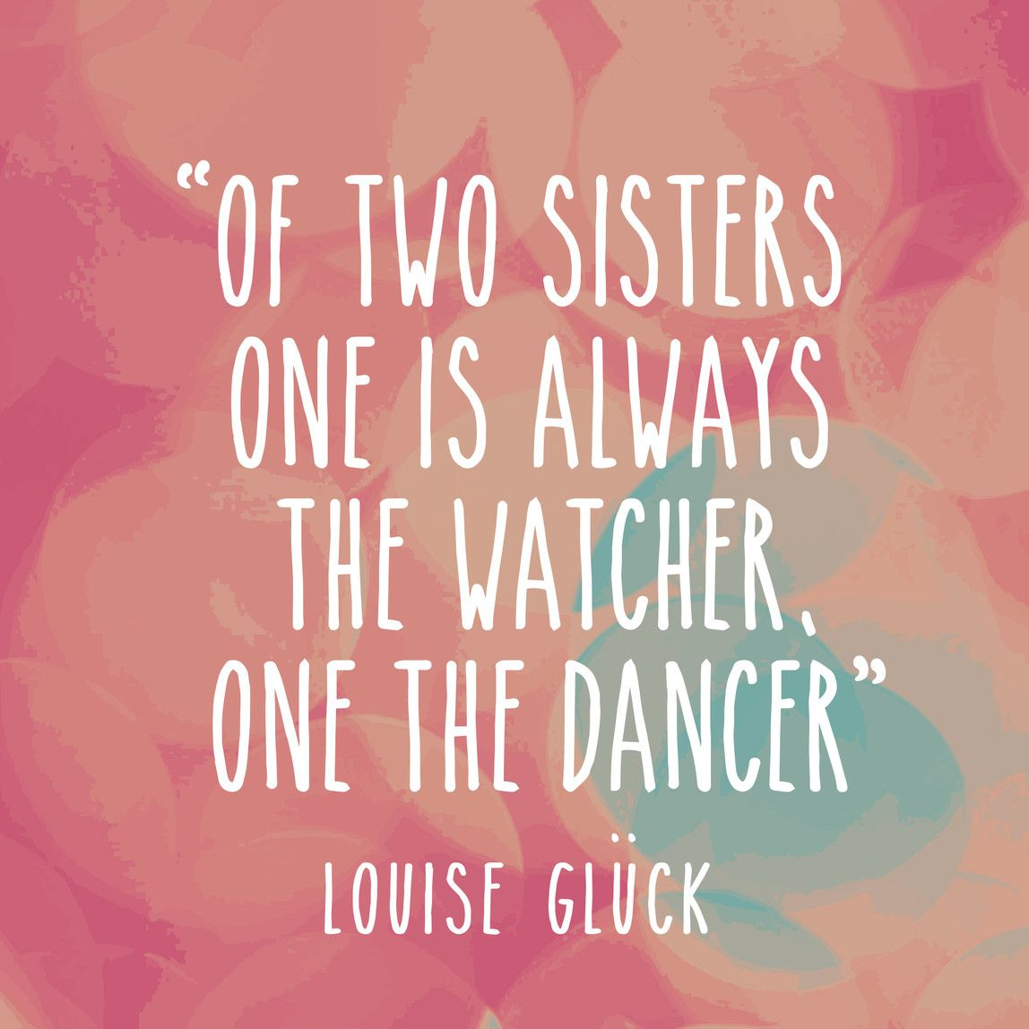 Todayimchannelling Of Two Sisters One Is Always The Watcher One The Dancer Louise Gluck Inspirational Quotes Sayings And Phrases Wise Words