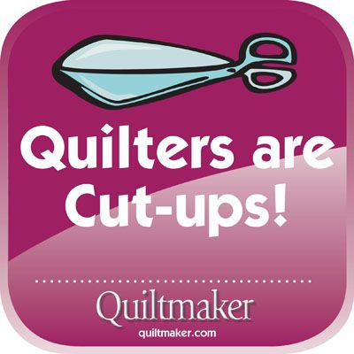 Quilter's are Cut-ups: Quilty Quotes from Quiltmaker are free to use and enjoy. See them all here: http://www.quiltmaker.com/columns/quilty_quotes.html