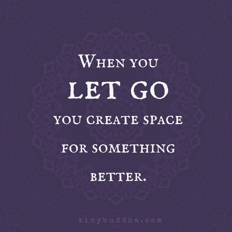 Letting Go Quotes When You Let Go You Make Space For Something Better  Tiny Buddha .