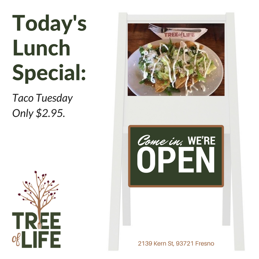 It is TACO TUESDAY, come in and enjoy some delicious tacos Tree Of Life Cafe. For ONLY $2.95! Lunch is served from 11 AM - 2 PM! See you here!