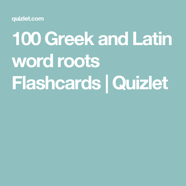 100 Greek and Latin word roots Flashcards | Quizlet