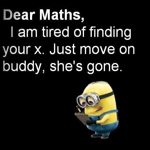Funny Minion Quotes About School: Dear Maths, I Am Tired Of Finding Your X. Just Move On