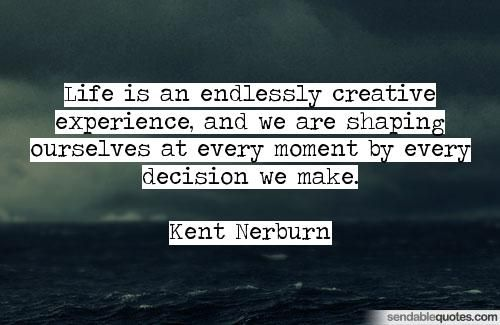 Life Is An Endlessly Creative Experience And We Are Shaping