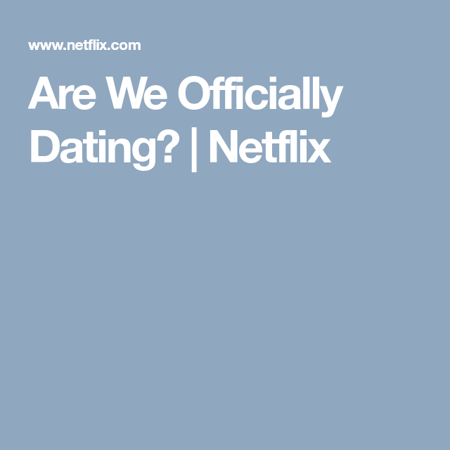Are we officially dating netflix