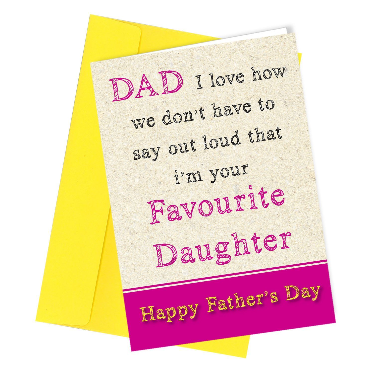 """""""Dad I love how we don't have to say out loud that I'm your favourite daughter. Happy Father's day."""" All our cards are printed on white quality 350gm card. Every card will be sent with a quality 120gm blank envelope Size A4 folded to A5 Folded Size = 148 x 210 (8 x 6 inch) POSTAGE 2nd Class - Free - posted out next working day We post out Monday to Friday ONLY Our orders are typically received within 2-3 working days (UK only) We do not have any control over the service Royal Mail provide. If yo"""