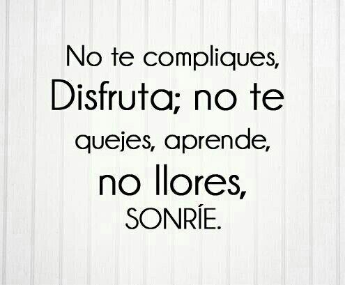 No te compliques, Disfruta; no te quejes, Aprende: no llores, Sonríe.