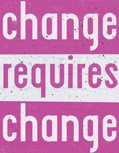 Change requires change.