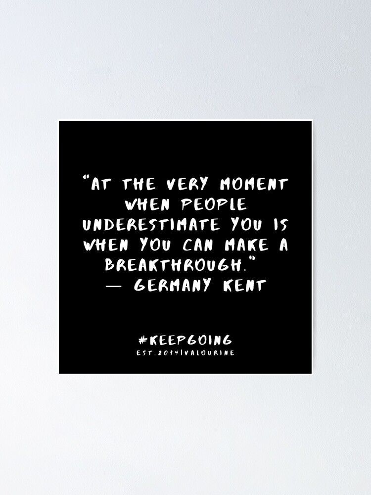 """""""At the very moment when people underestimate you is when you can make a breakthrough."""" ― Germany Kent 