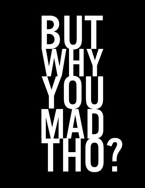 Ha Ha One Of My Fav Sayings P Mad Quotes Badass Quotes You Mad