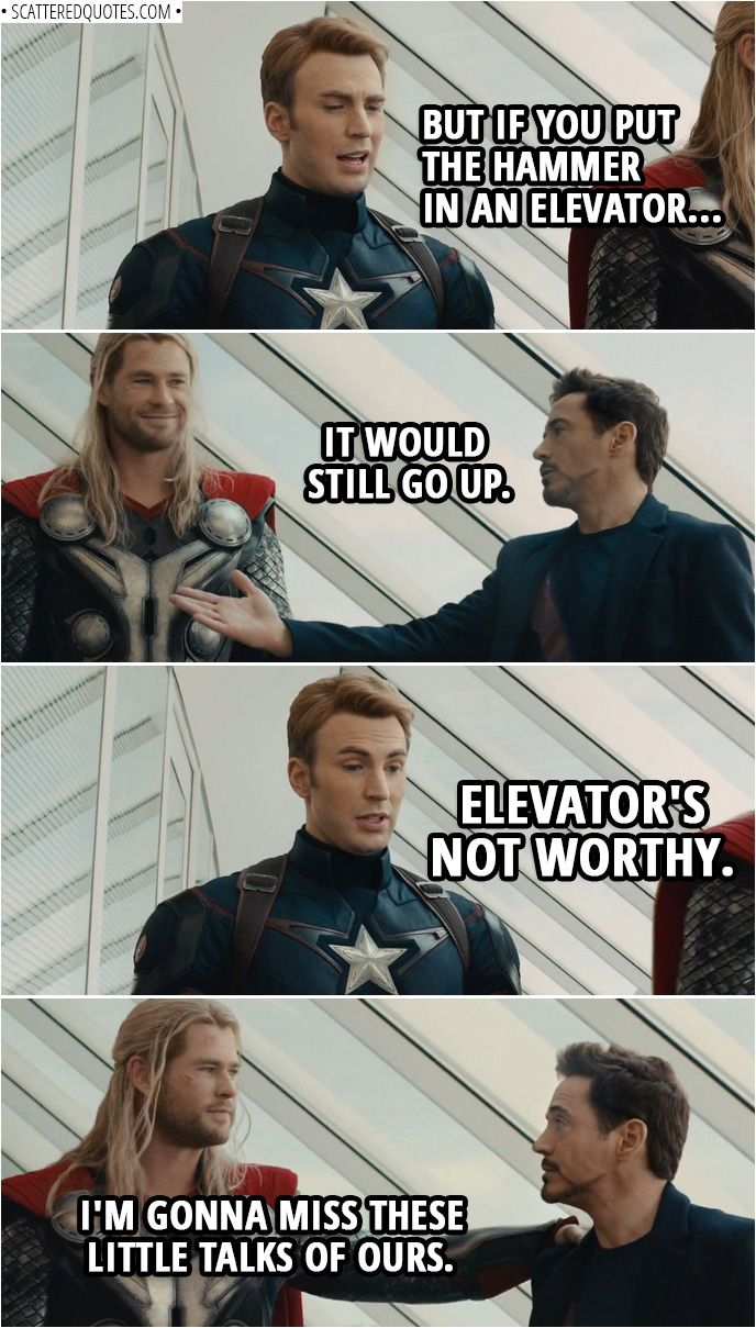 Quote from Avengers: Age of Ultron (2015) | Steve Rogers: But if you put the hammer in an elevator... Tony Stark: It would still go up. Steve Rogers: Elevator's not worthy. Thor: I'm gonna miss these little talks of ours. | #Marvel #Avengers #IronMan #CaptainAmerica #Funny #Quotes