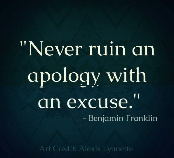 Never Ruin An Apology With An Excuse Benjamin Franklin Quote