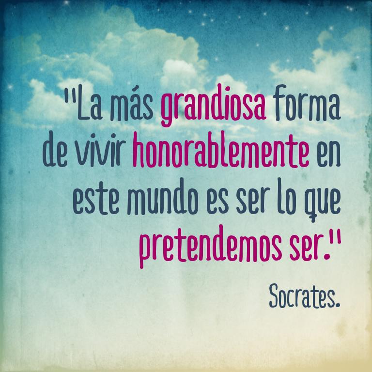 Vivir honorablemente, es llegar a ser lo que pretendemos ser. Socrates.