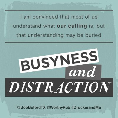 """""""I am convinced that most of us understand what our calling is, but that understanding may be buried under years of busyness and distraction."""" @BobBufordTX @Worthy Publishing #DruckerandMe"""