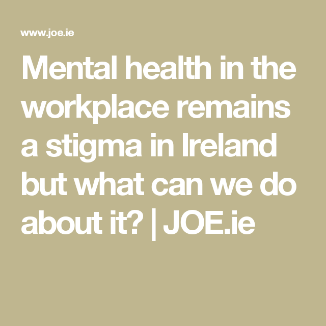Mental Health In The Workplace Remains A Stigma In Ireland But What