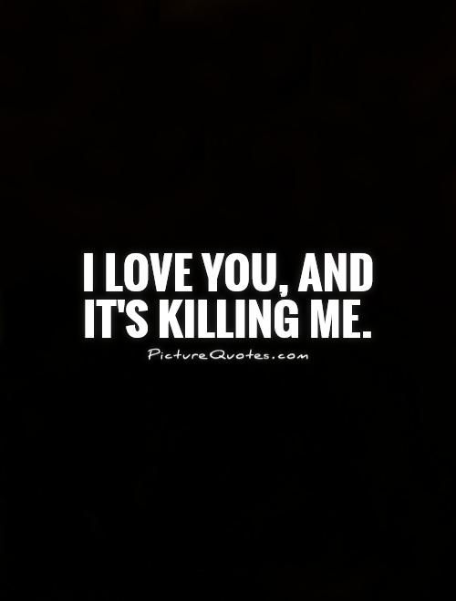 I Love You And Its Killing Me Picture Quotes Quotes About