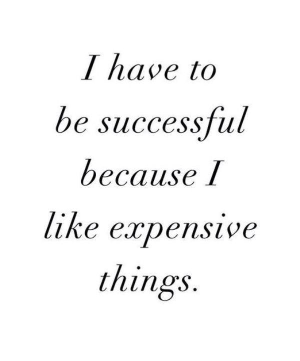 I have to be successful because I like expensive things