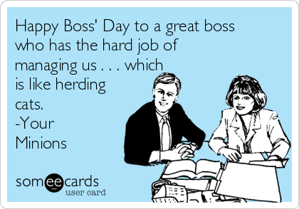Happy Boss Day To A Great Boss Who Has The Hard Job Of Managing Us Which Is Like Herding Cats Your Minions Boss Day Quotes Boss Humor Happy Boss S Day