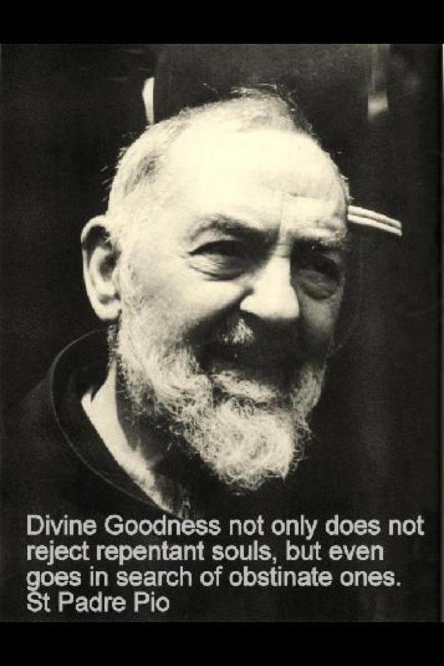 """Divine Goodness not only does not reject repentant souls, but even goes in search of obstinate ones."" (St. Padre Pio of Pietrelcina)"