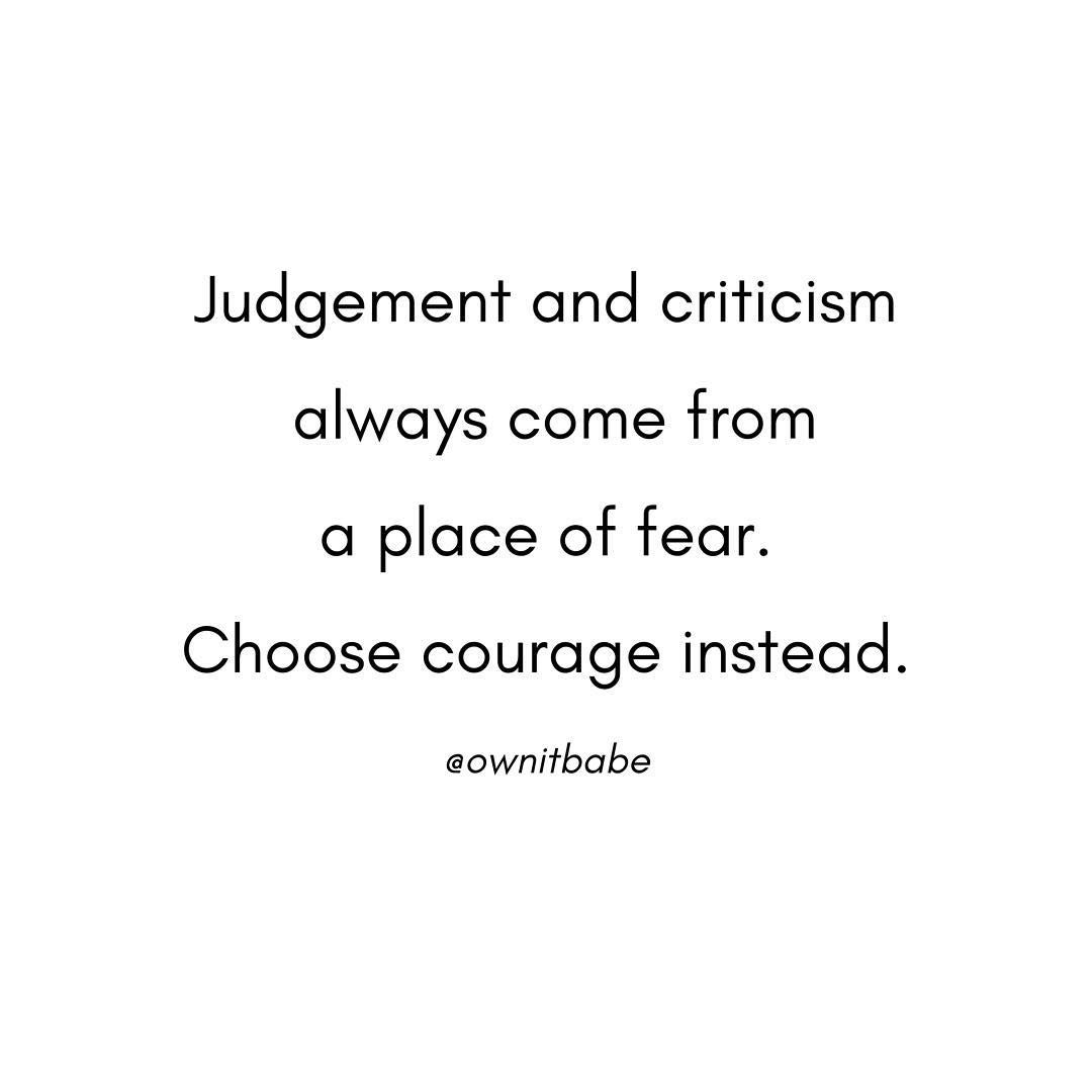 Judgement and criticism always come from a place of fear. Choose