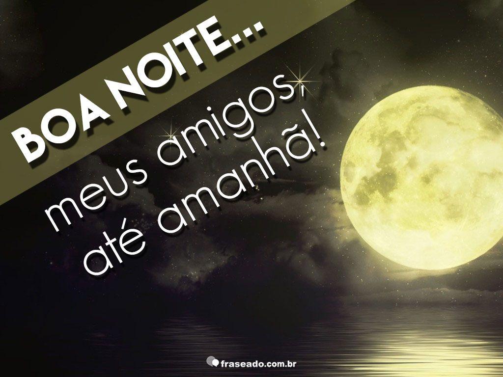 Mensagem De Boa Noite Para Os Amigos: Boa Noite Meus Amigos, Até Amanhã!