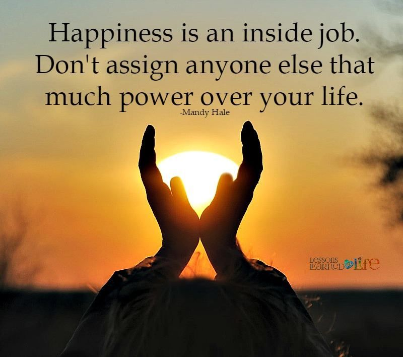 Happiness Is An Inside Job Dont Assign Anyoone Else That Much Power Over  Yoru Life